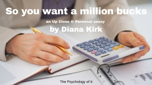 So You Want A Million Bucks: An Up Close & Personal Essay by Diana Kirk